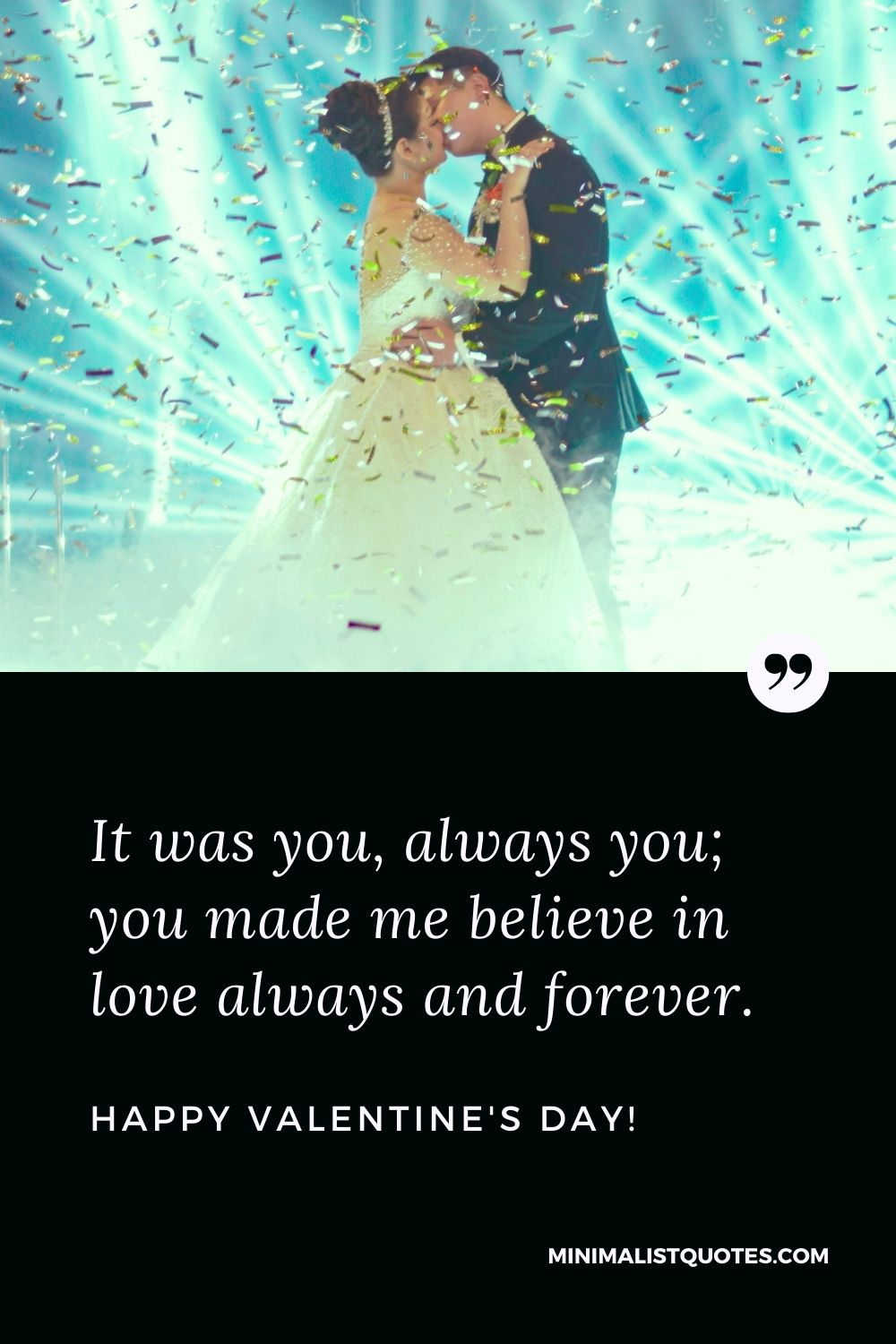 Valentine's Day Quote, Wish & Message With Image: It was you, always you; you made me believe in love always and forever. Happy Valentines Day!