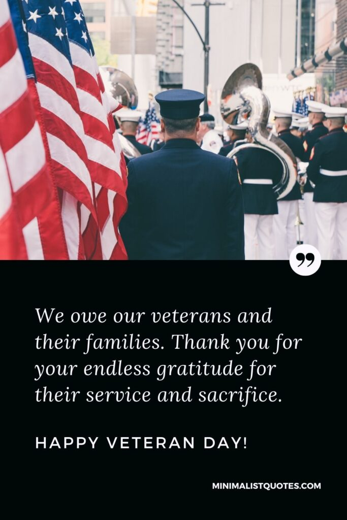 Veteran Day Quote, Message & Wish With Image: We owe our veterans and their families. Thank you for your endless gratitude for their service and sacrifice.Happy Veteran Day!