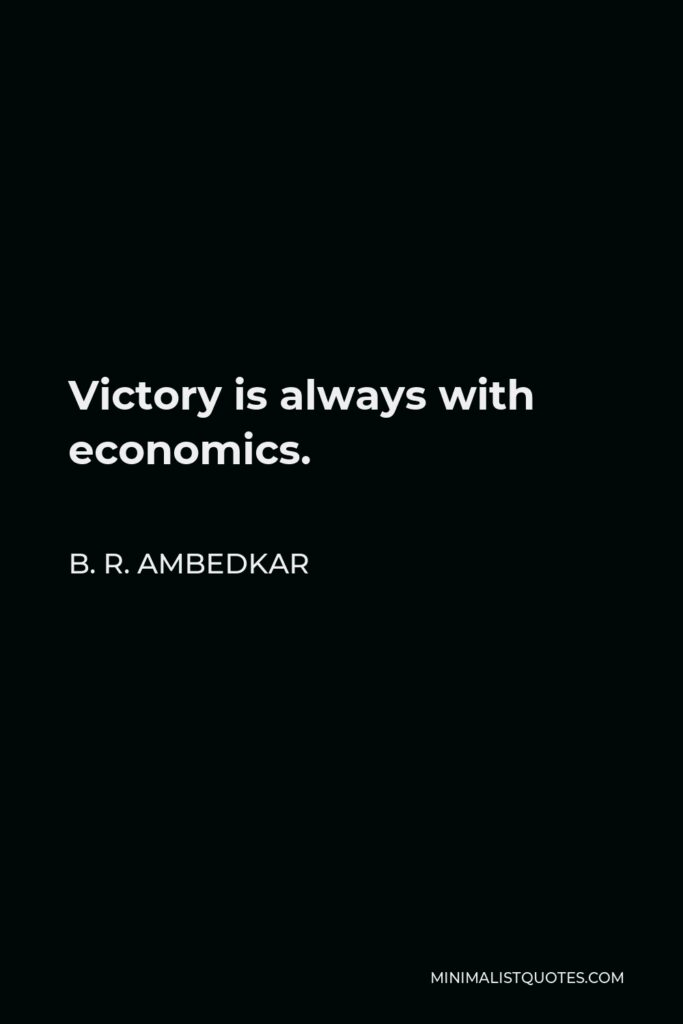 B. R. Ambedkar Quote - Victory is always with economics.