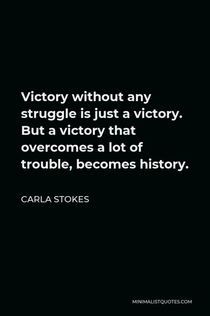 Carla Stokes Quote - Victory without any struggle is just a victory. But a victory that overcomes a lot of trouble, becomes history.