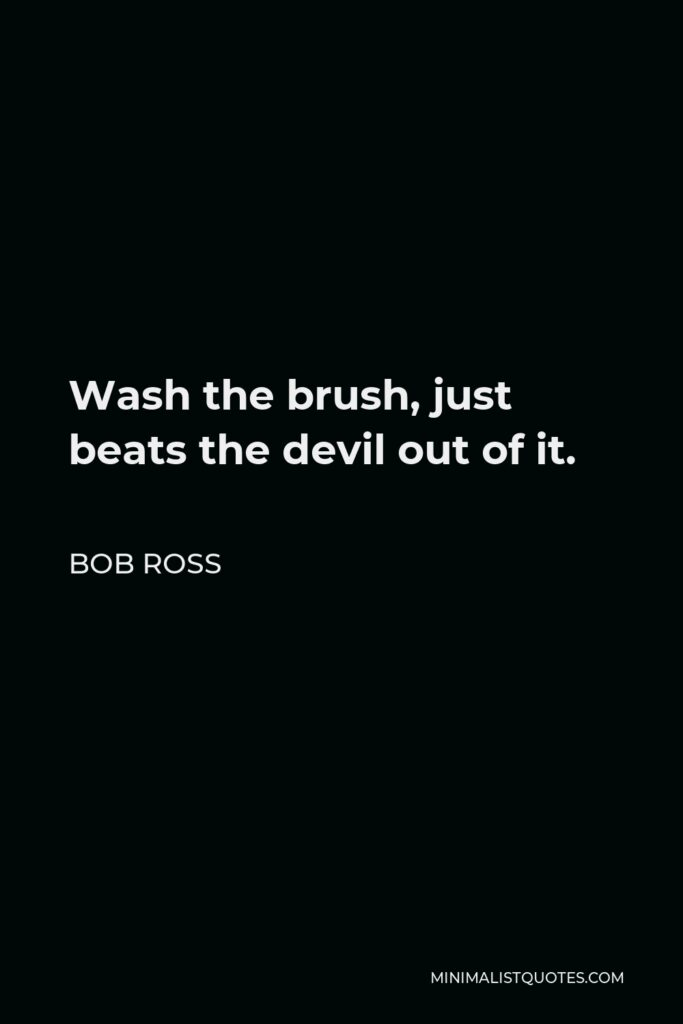 Bob Ross Quote - Wash the brush, just beats the devil out of it.