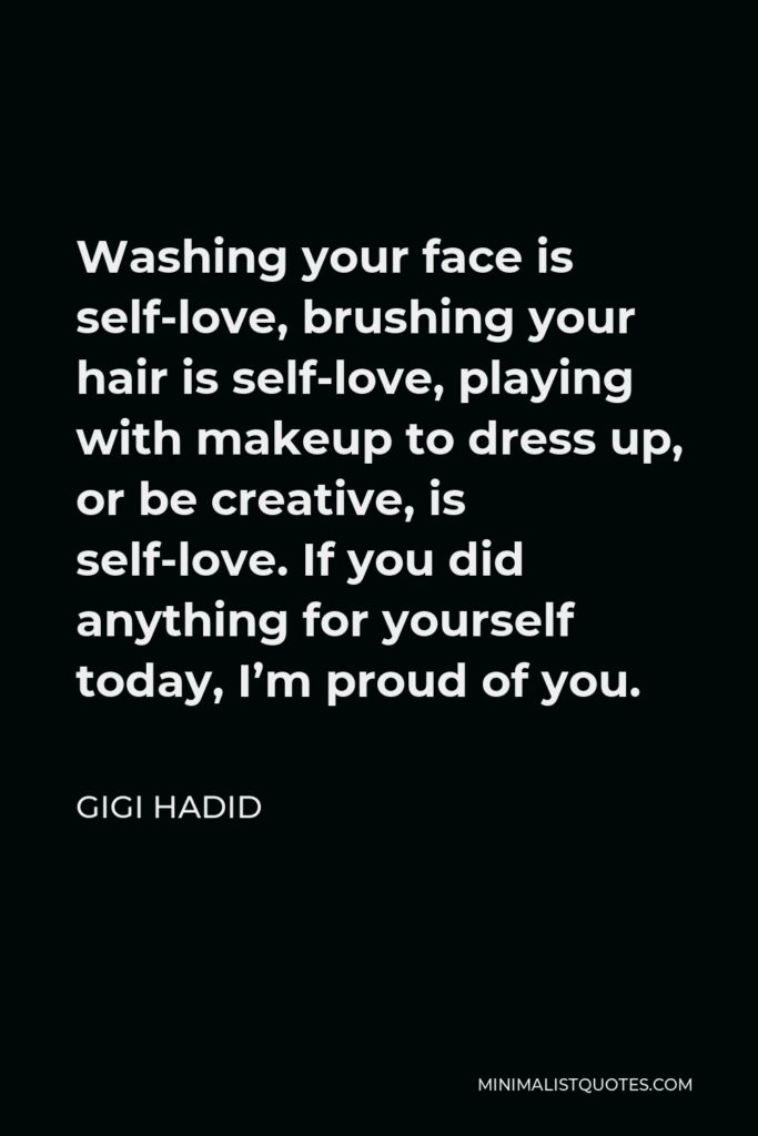 Gigi Hadid Quote - Washing your face is self-love, brushing your hair is self-love, playing with makeup to dress up, or be creative, is self-love. If you did anything for yourself today, I'm proud of you.