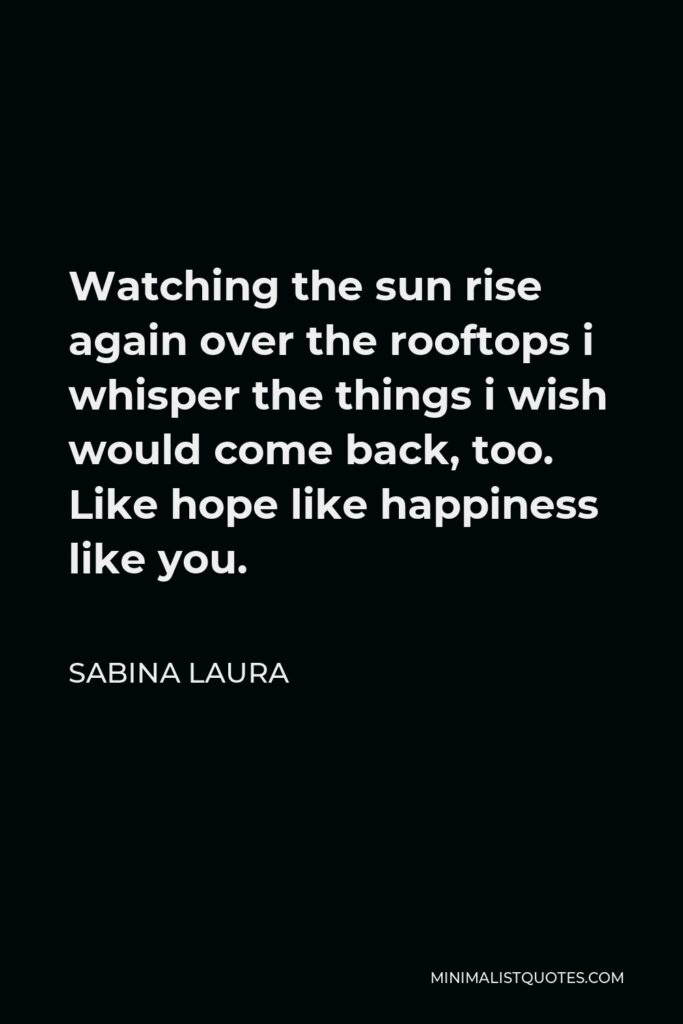 Sabina Laura Quote - Watching the sun rise again over the rooftops i whisper the things i wish would come back, too. Like hope like happiness like you.