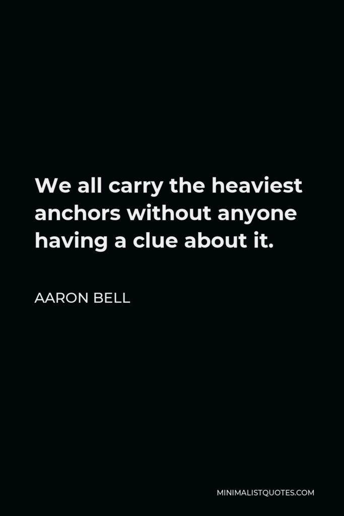 Aaron Bell Quote - We all carry the heaviest anchors without anyone having a clue about it.