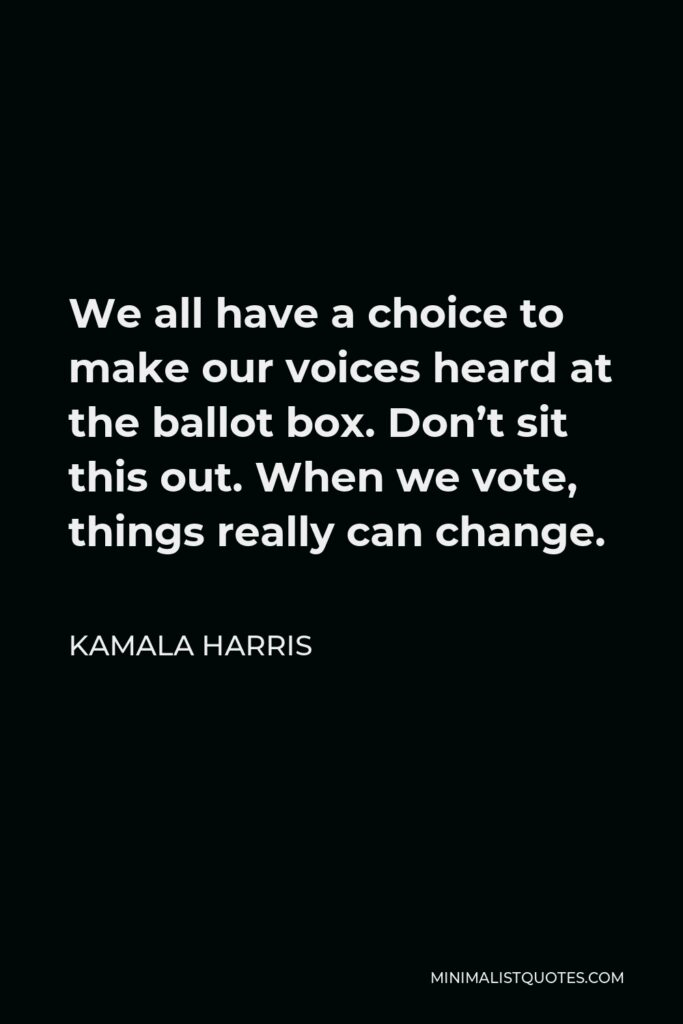Kamala Harris Quote - We all have a choice to make our voices heard at the ballot box. Don't sit this out. When we vote, things really can change.