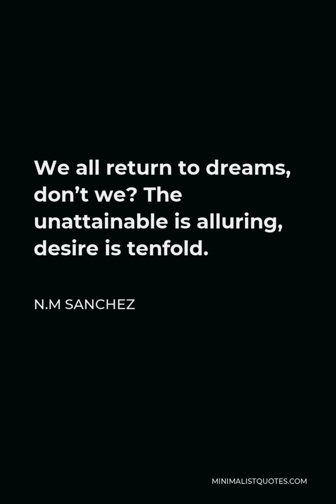 N.M Sanchez Quote - We all return to dreams, don't we? The unattainable is alluring, desire is tenfold.