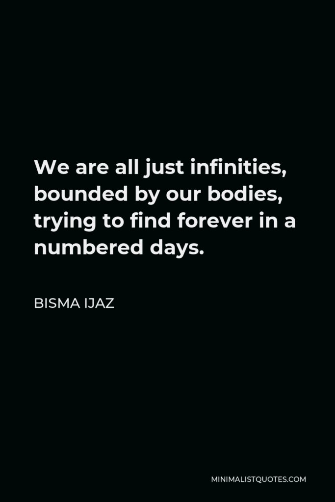 Bisma Ijaz Quote - We are all just infinities, bounded by our bodies, trying to find forever in a numbered days.