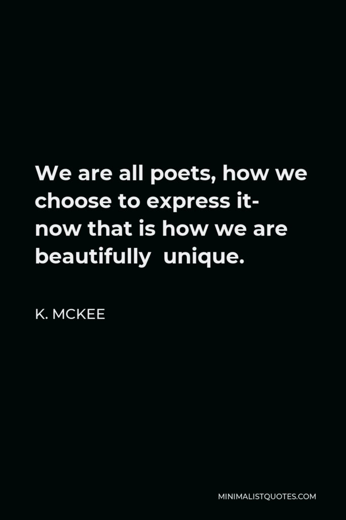 K. Mckee Quote - We are all poets, how we choose to express it- now that is how we are beautifully unique.