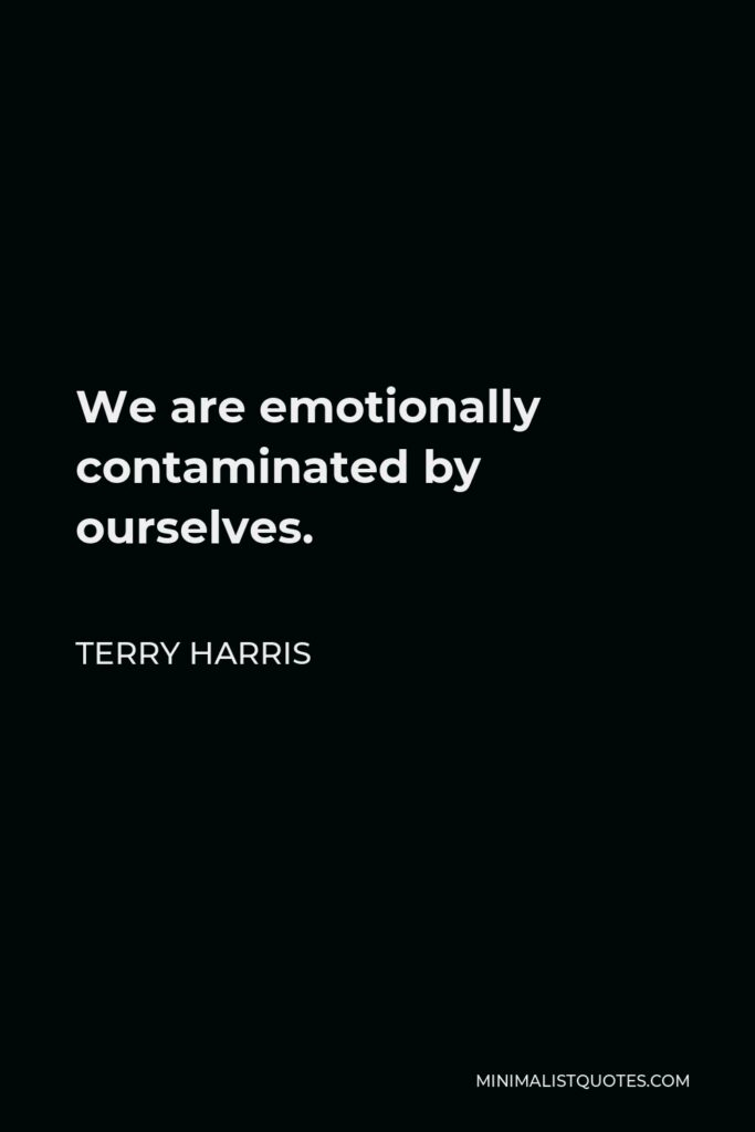Terry Harris Quote - We are emotionally contaminated by ourselves.