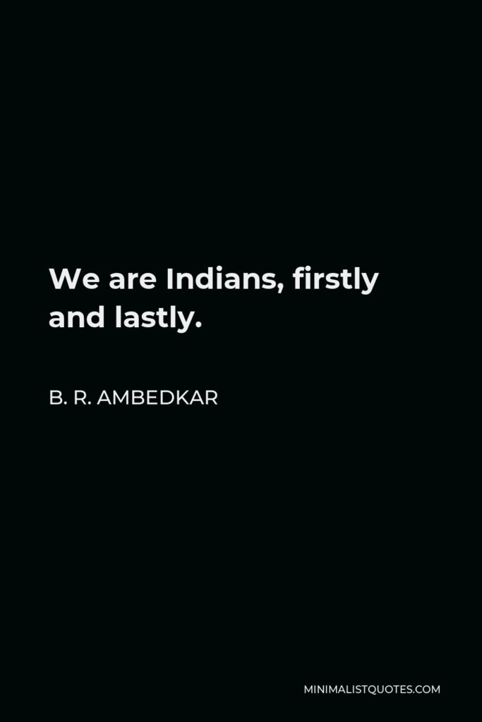 B. R. Ambedkar Quote - We are Indians, firstly and lastly.