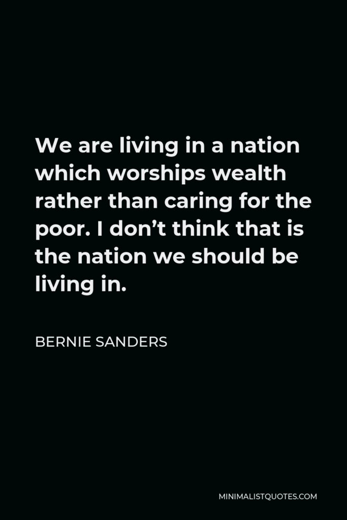 Bernie Sanders Quote - We are living in a nation which worships wealth rather than caring for the poor. I don't think that is the nation we should be living in.