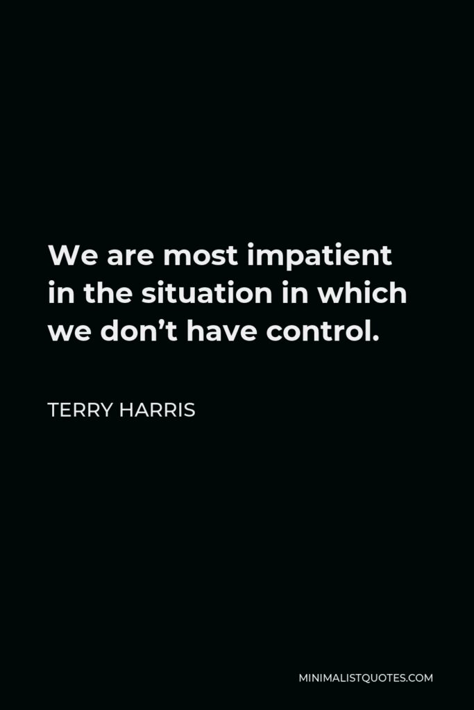 Terry Harris Quote - We are most impatient in the situation in which we don't have control.