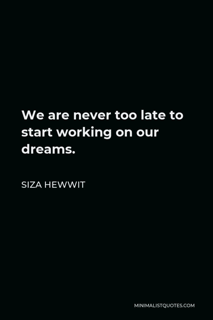 Siza Hewwit Quote - We are never too late to start working on our dreams.