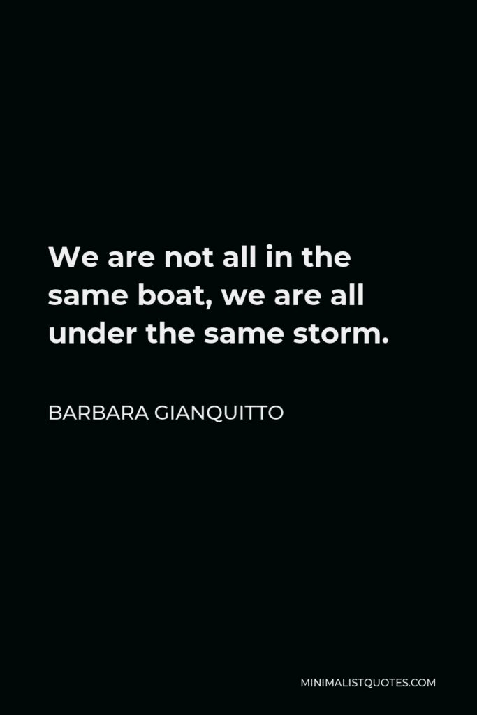 Barbara Gianquitto Quote - We are not all in the same boat, we are all under the same storm.