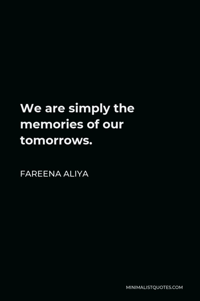 Fareena Aliya Quote - We are simply the memories of our tomorrows.