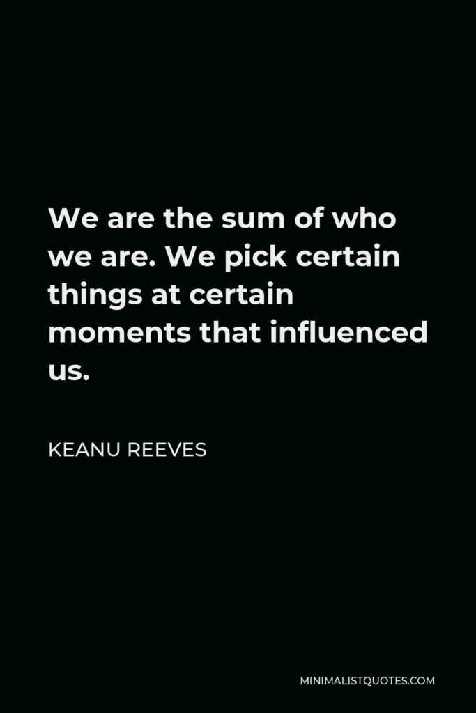 Keanu Reeves Quote - We are the sum of who we are. We pick certain things at certain moments that influenced us.