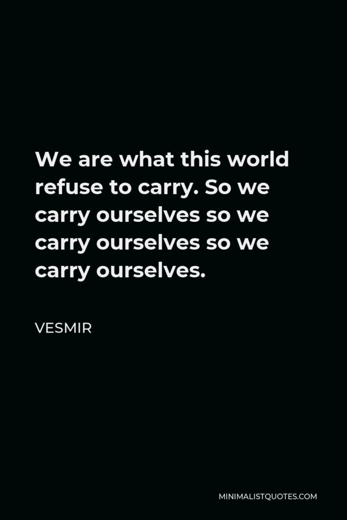 Vesmir Quote - We are what this world refuse to carry. So we carry ourselves so we carry ourselves so we carry ourselves.