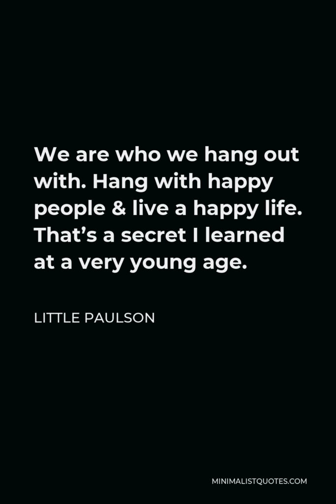 Little Paulson Quote - We are who we hang out with. Hang with happy people & live a happy life. That's a secret I learned at a very young age.