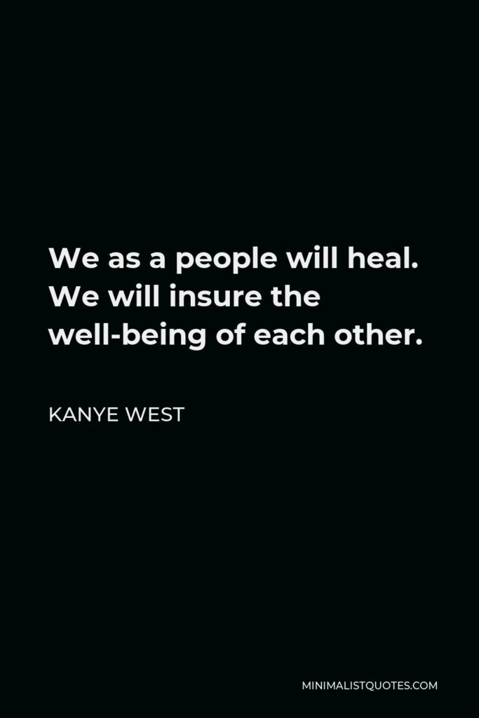 Kanye West Quote - We as a people will heal. We will insure the well-being of each other.