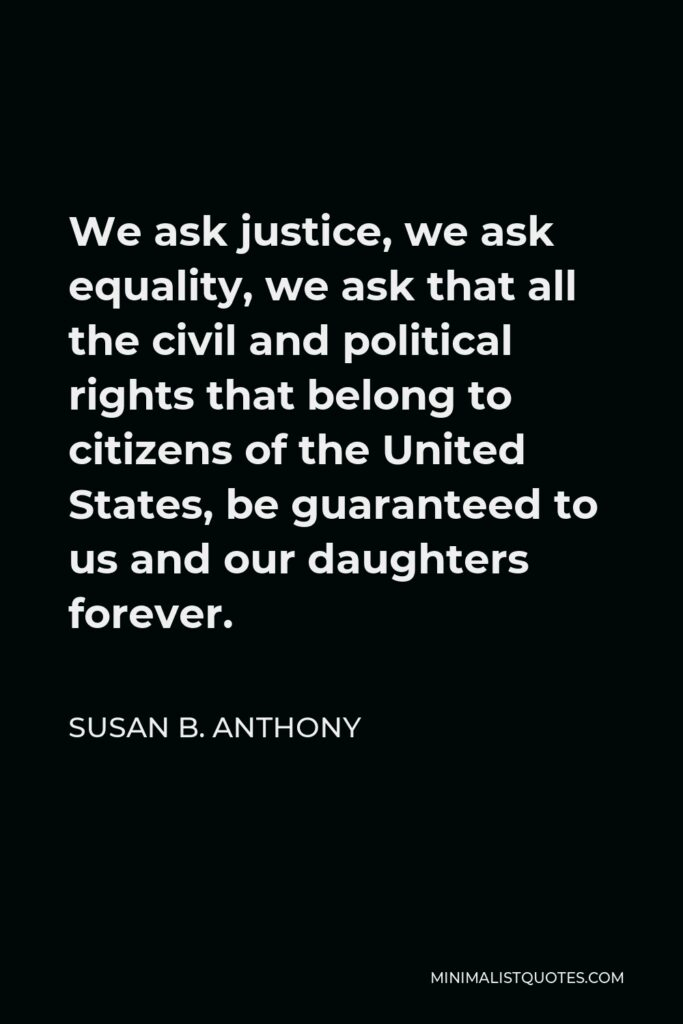 Susan B. Anthony Quote - We ask justice, we ask equality, we ask that all the civil and political rights that belong to citizens of the United States, be guaranteed to us and our daughters forever.