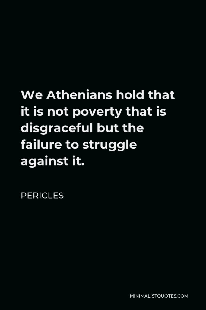 Pericles Quote - We Athenians hold that it is not poverty that is disgraceful but the failure to struggle against it.