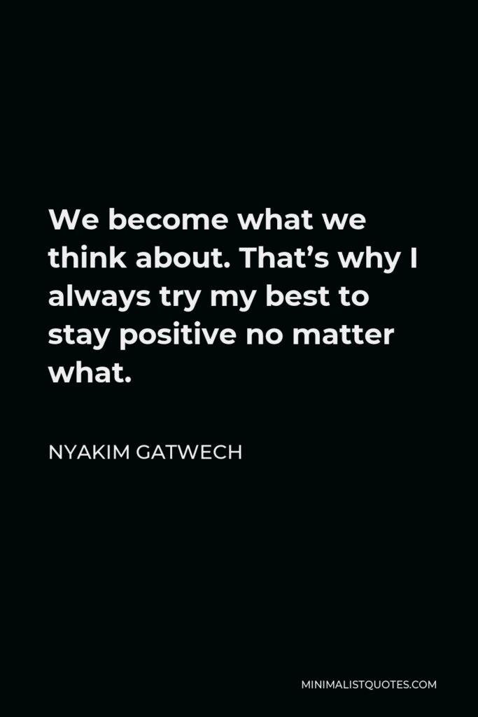 Nyakim Gatwech Quote - We become what we think about. That's why I always try my best to stay positive no matter what.