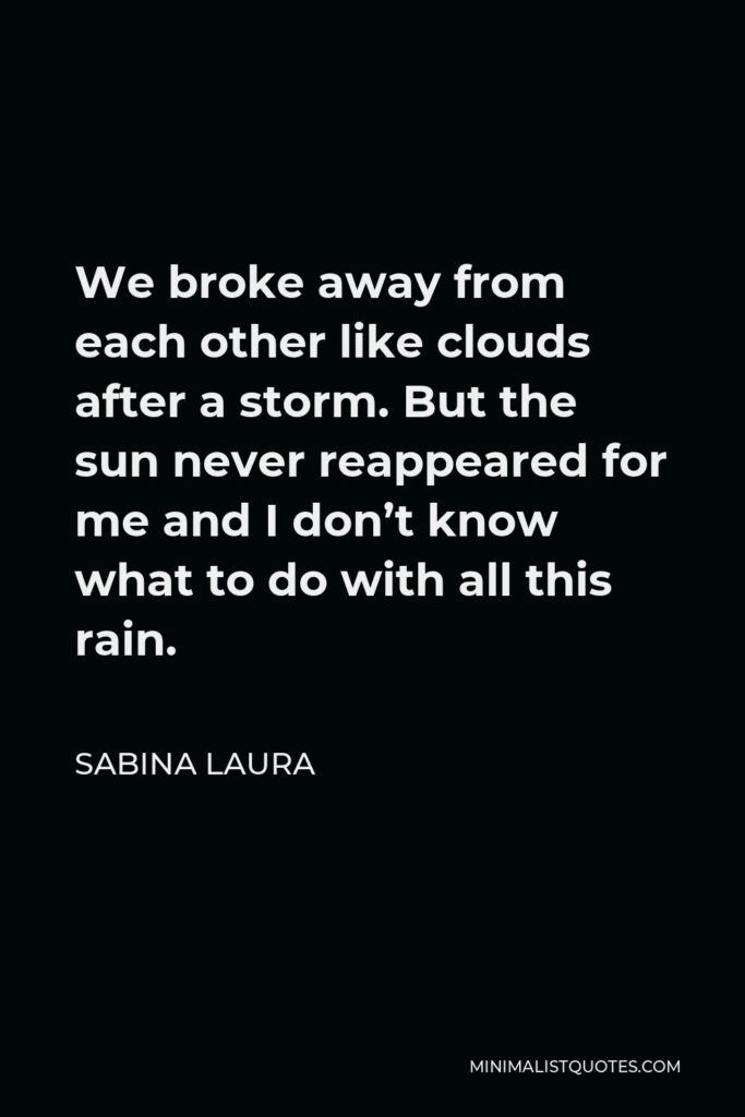 Sabina Laura Quote - We broke away from each other like clouds after a storm. But the sun never reappeared for me and I don't know what to do with all this rain.