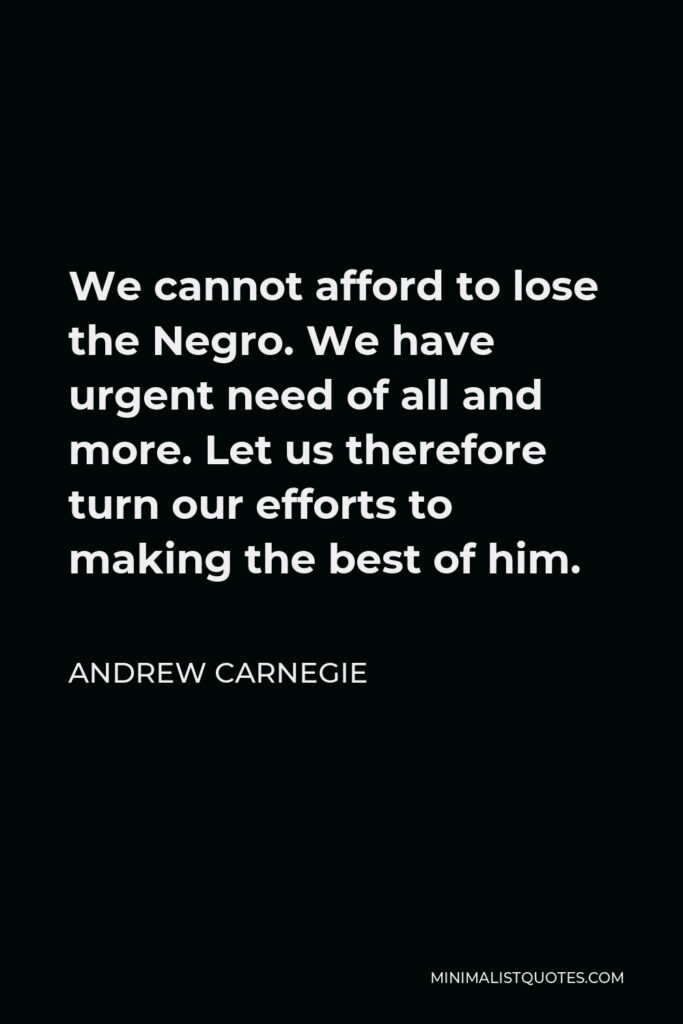Andrew Carnegie Quote - We cannot afford to lose the Negro. We have urgent need of all and more. Let us therefore turn our efforts to making the best of him.