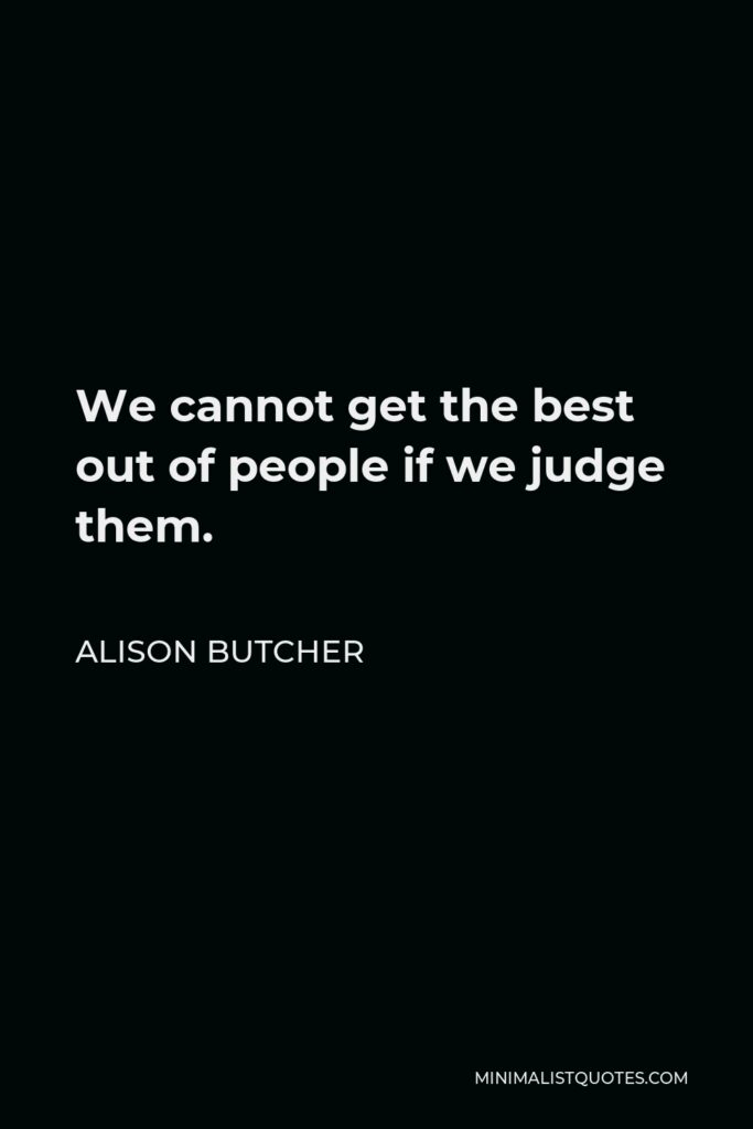 Alison Butcher Quote - We cannot get the best out of people if we judge them.
