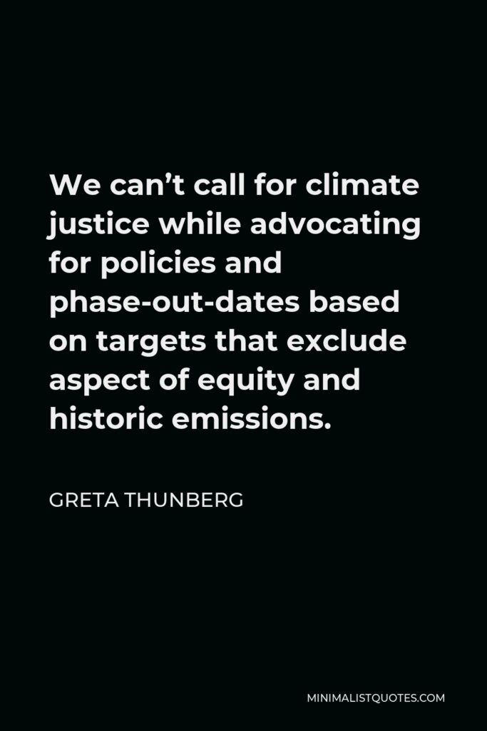 Greta Thunberg Quote - We can't call for climate justice while advocating for policies and phase-out-dates based on targets that exclude aspect of equity and historic emissions.