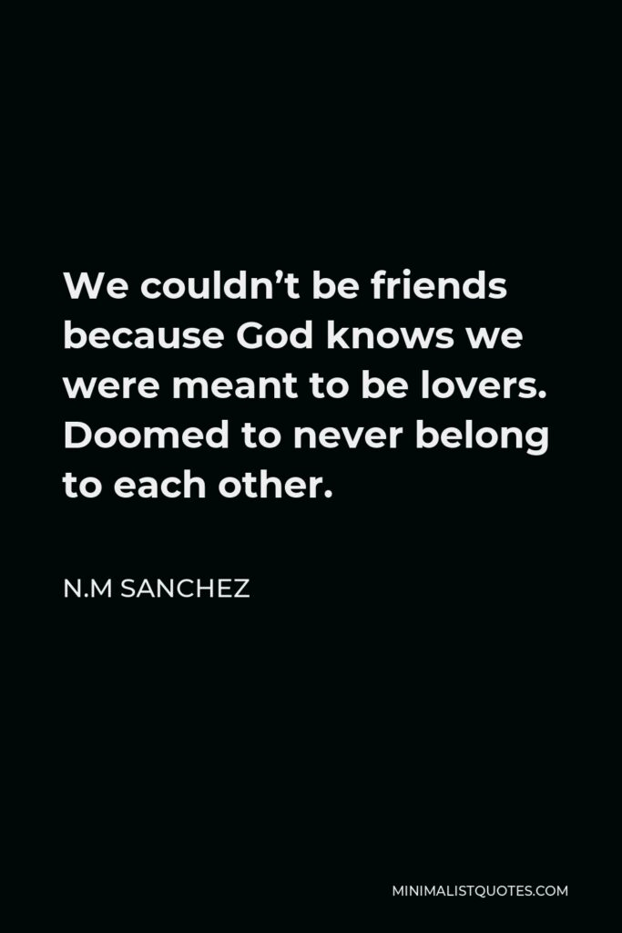 N.M Sanchez Quote - We couldn't be friends because God knows we were meant to be lovers. Doomed to never belong to each other.