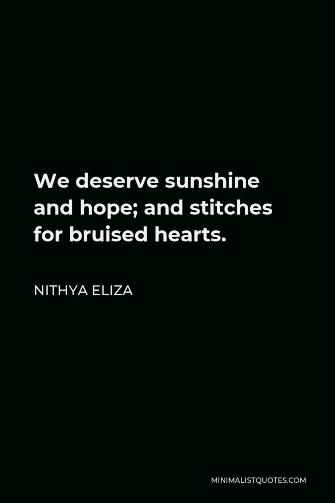 Nithya Eliza Quote - We deserve sunshine and hope; and stitches for bruised hearts.