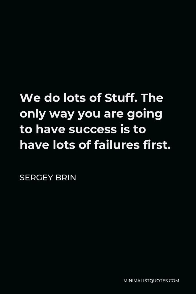 Sergey Brin Quote - We do lots of Stuff. The only way you are going to have success is to have lots of failures first.