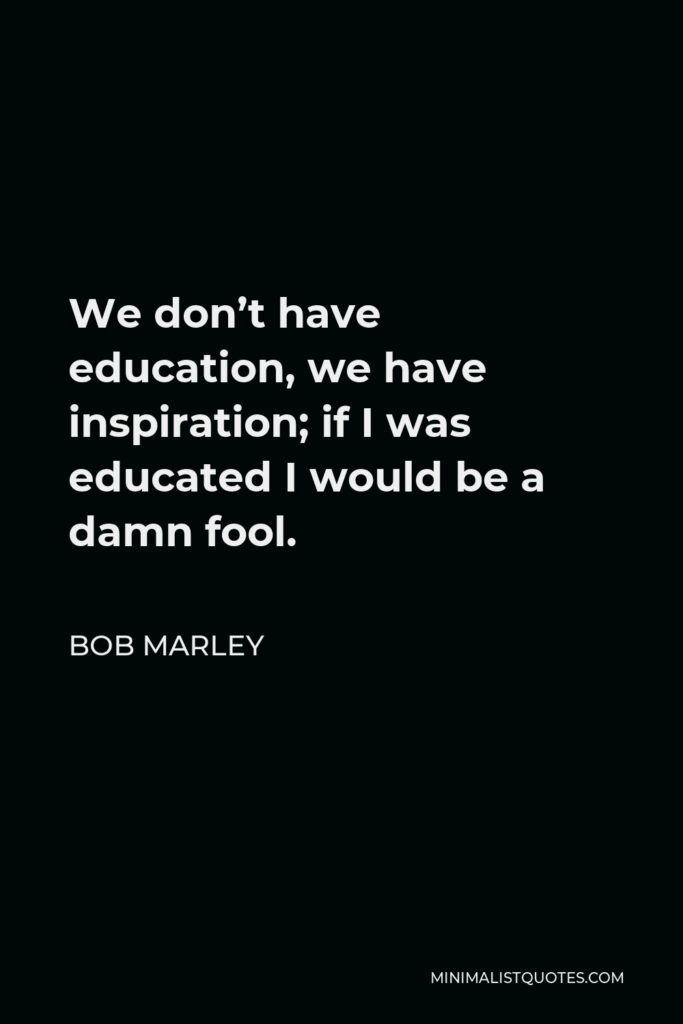 Bob Marley Quote - We don't have education, we have inspiration; if I was educated I would be a damn fool.