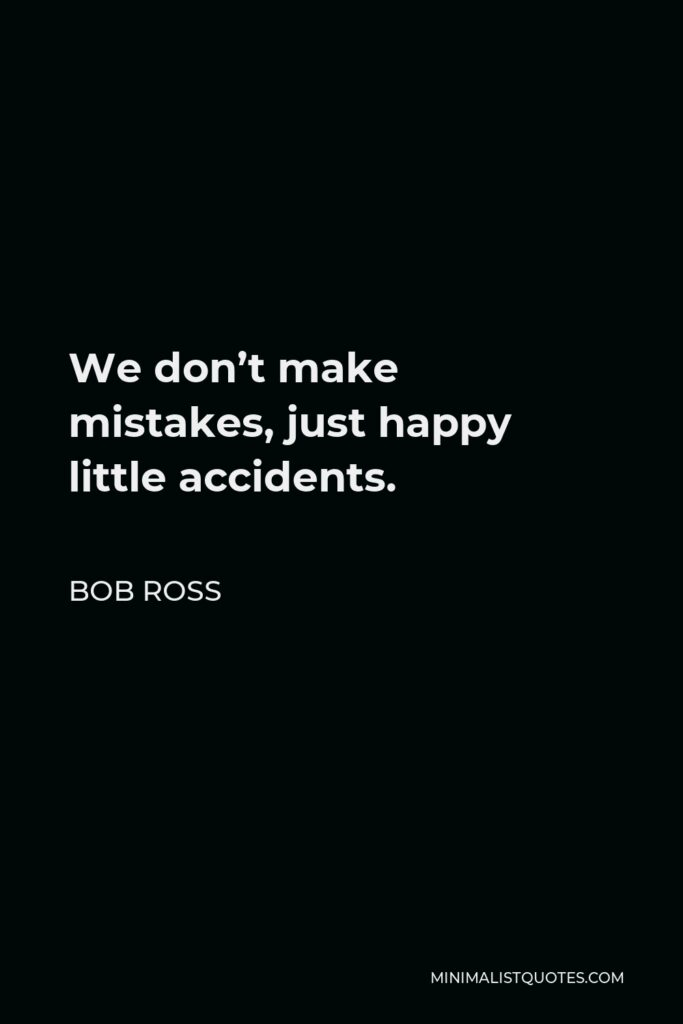 Bob Ross Quote - We don't make mistakes, just happy little accidents.