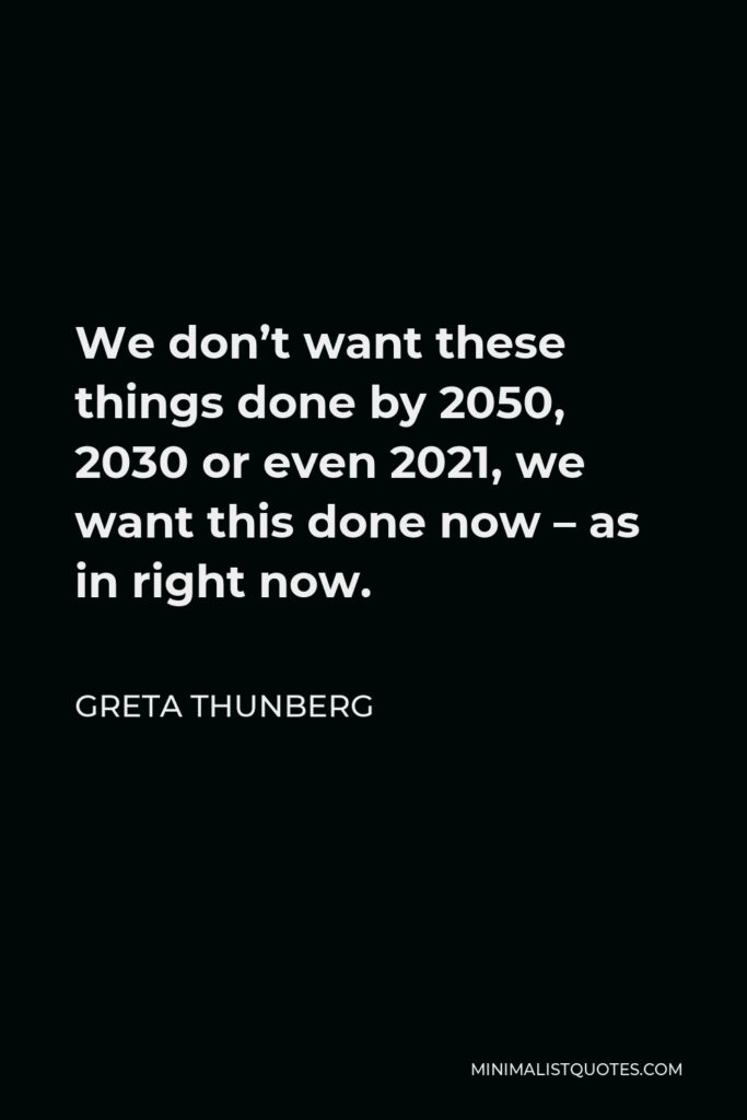 Greta Thunberg Quote - We don't want these things done by 2050, 2030 or even 2021, we want this done now – as in right now.