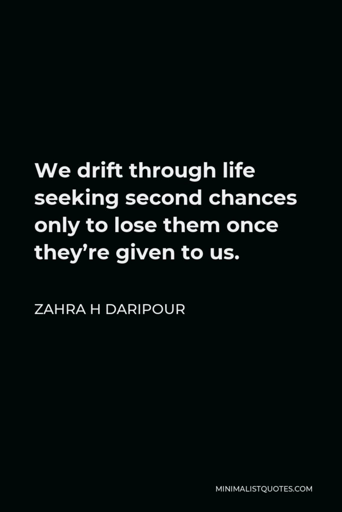 Zahra H Daripour Quote - We drift through life seeking second chances only to lose them once they're given to us.