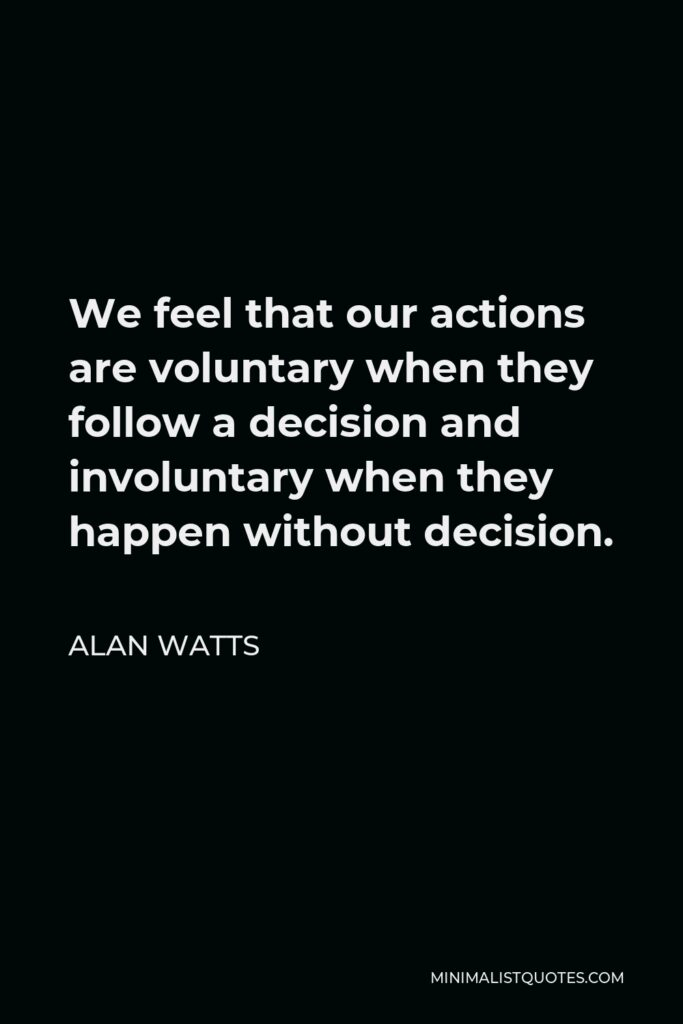 Alan Watts Quote - We feel that our actions are voluntary when they follow a decision and involuntary when they happen without decision.