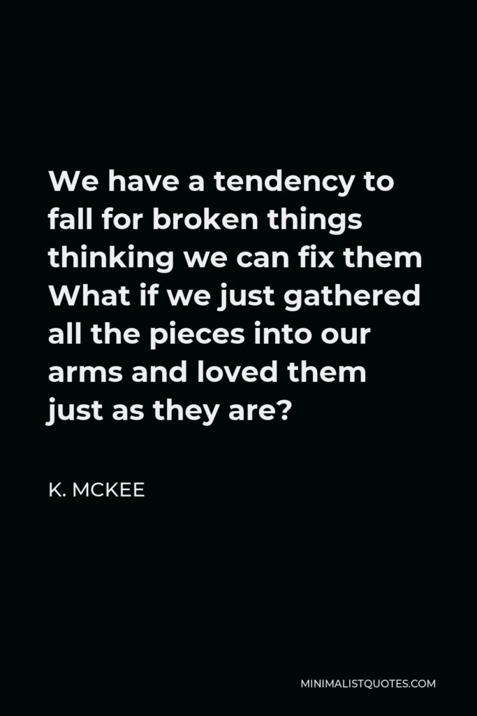K. Mckee Quote - We have a tendency to fall for broken things thinking we can fix them What if we just gathered all the pieces into our arms and loved them just as they are?