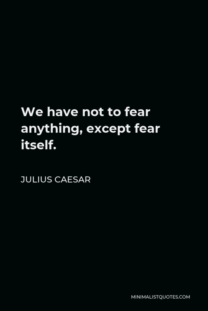 Julius Caesar Quote - We have not to fear anything, except fear itself.