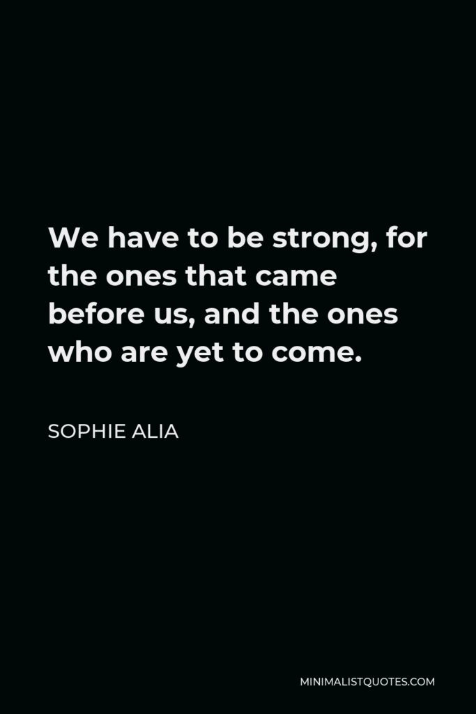 Sophie Alia Quote - We have to be strong, for the ones that came before us, and the ones who are yet to come.