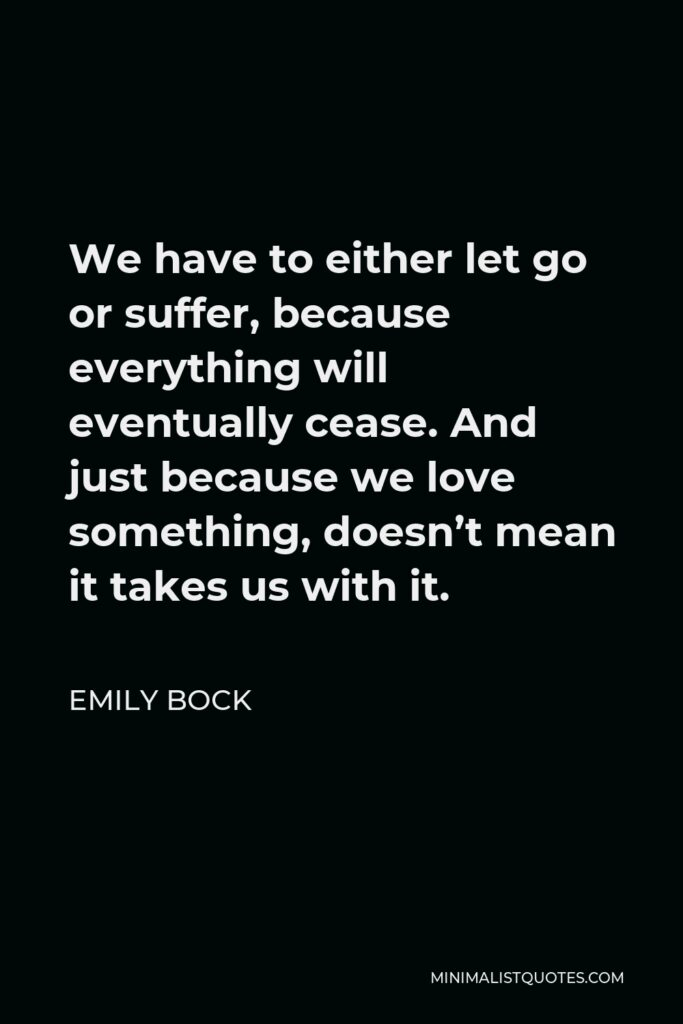 Emily Bock Quote - We have to either let go or suffer, because everything will eventually cease. And just because we love something, doesn't mean it takes us with it.