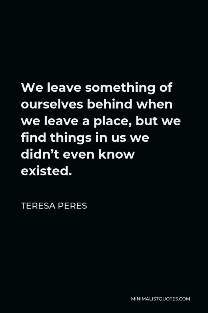 Teresa Peres Quote - We leave something of ourselves behind when we leave a place, but we find things in us we didn't even know existed.