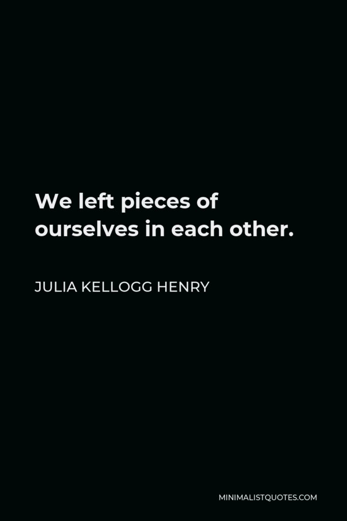 Julia Kellogg Henry Quote - We left pieces of ourselves in each other.