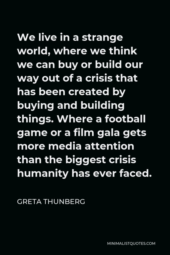 Greta Thunberg Quote - We live in a strange world, where we think we can buy or build our way out of a crisis that has been created by buying and building things. Where a football game or a film gala gets more media attention than the biggest crisis humanity has ever faced.
