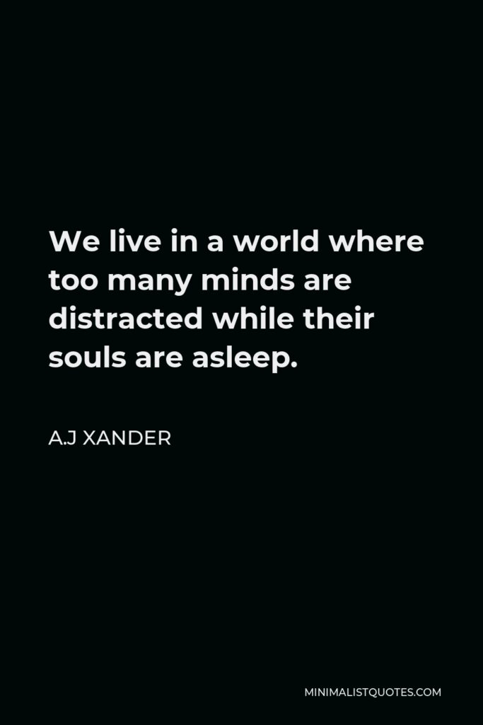 A.J Xander Quote - We live in a world where too many minds are distracted while their souls are asleep.