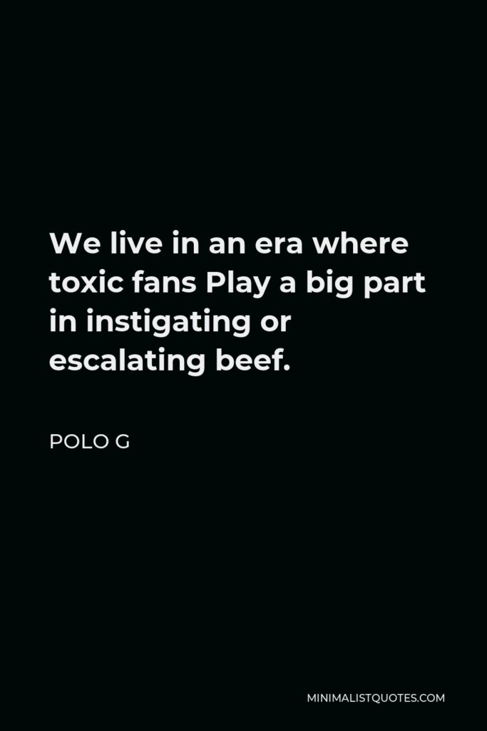 Polo G Quote - We live in an era where toxic fans Play a big part in instigating or escalating beef.