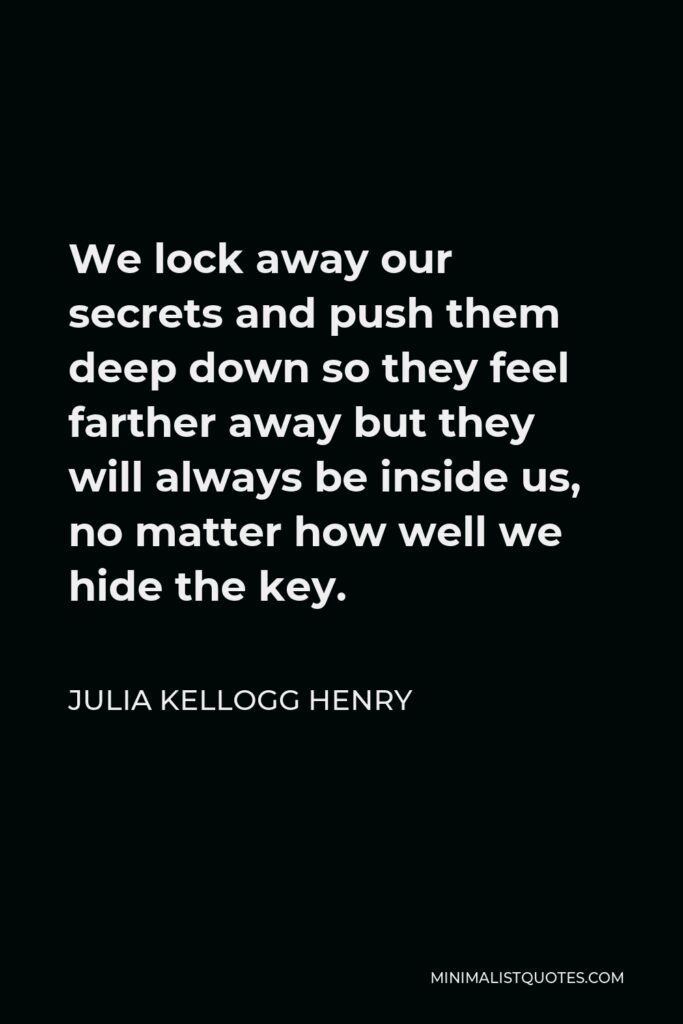 Julia Kellogg Henry Quote - We lock away our secrets and push them deep down so they feel farther away but they will always be inside us, no matter how well we hide the key.