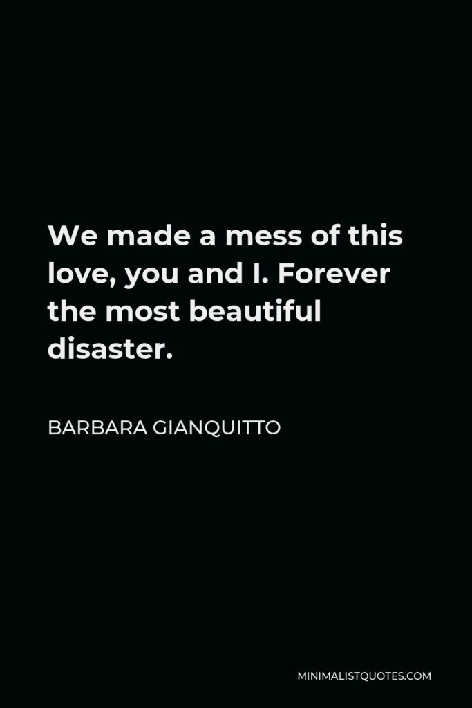 Barbara Gianquitto Quote - We made a mess of this love, you and I. Forever the most beautiful disaster.