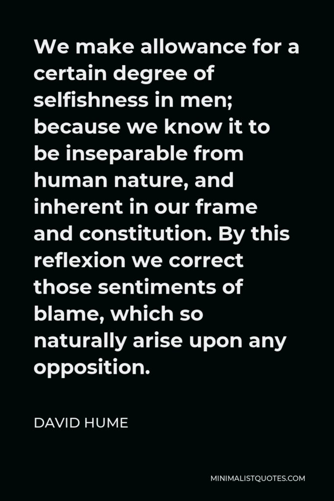 David Hume Quote - We make allowance for a certain degree of selfishness in men; because we know it to be inseparable from human nature, and inherent in our frame and constitution. By this reflexion we correct those sentiments of blame, which so naturally arise upon any opposition.